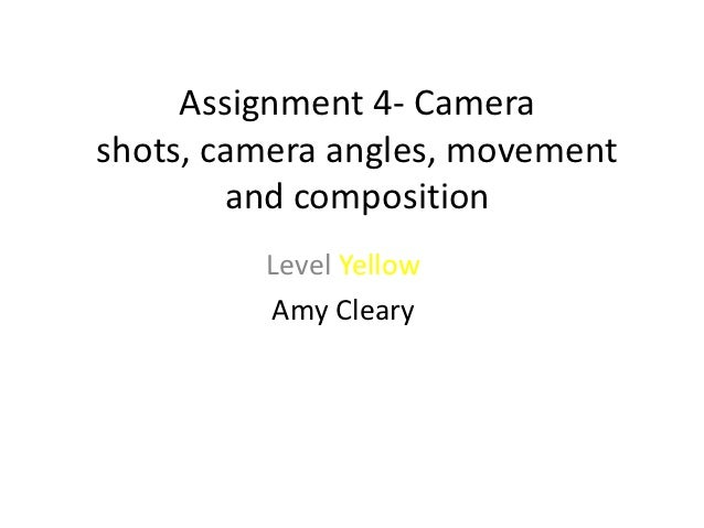 Assignment 4- Camerashots, camera angles, movement        and composition         Level Yellow         Amy Cleary