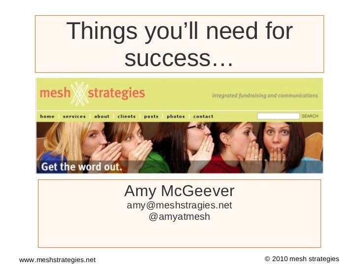 Things you'll need for success… Amy McGeever [email_address] @amyatmesh Watch the YouTube video of this presentation