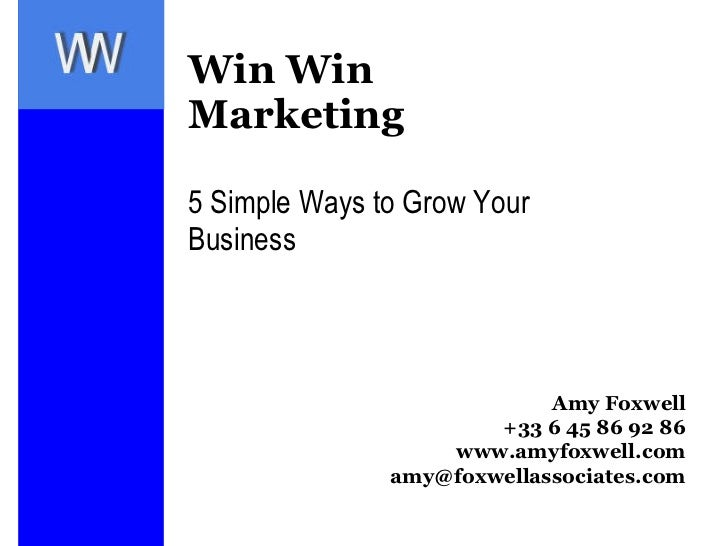 Win Win Marketing 5 Simple Ways to Grow Your Business Amy Foxwell +33 6 45 86 92 86 www.amyfoxwell.com [email_address]