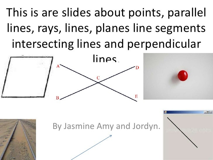 This is are slides about points, parallel lines, rays, lines, planes line segments intersecting lines and perpendicular li...