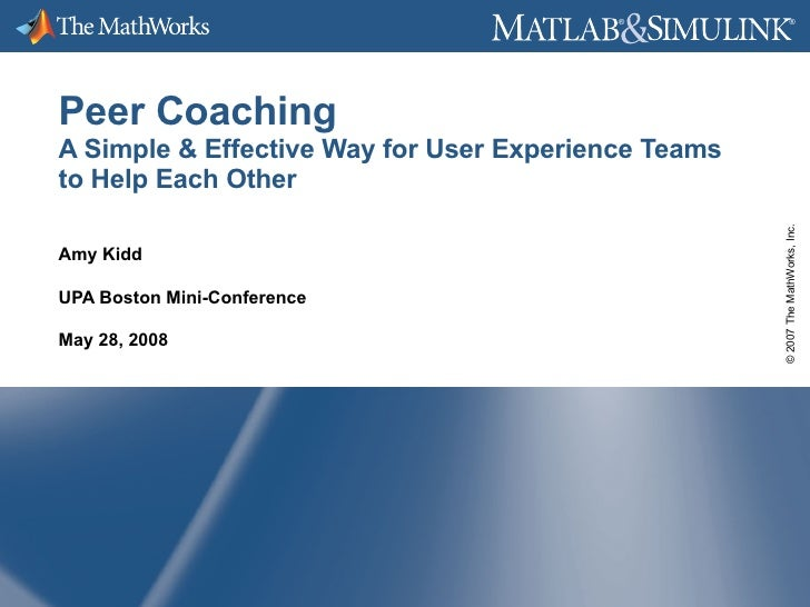 Peer Coaching A Simple & Effective Way for User Experience Teams to Help Each Other Amy Kidd UPA Boston Mini-Conference Ma...