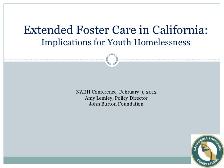 Extended Foster Care in California:   Implications for Youth Homelessness           NAEH Conference, February 9, 2012     ...