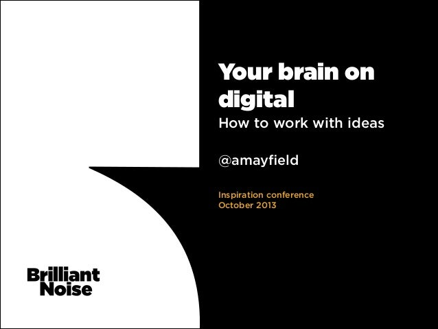 Your brain on digital How to work with ideas ! !  @amayfield ! ! Inspiration conference October 2013