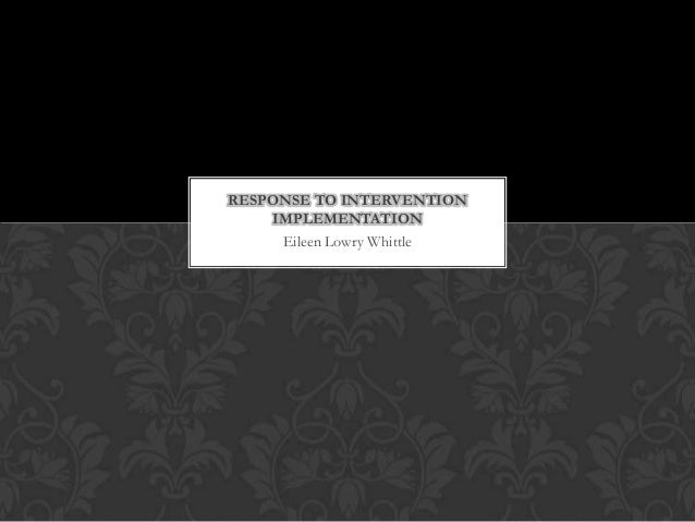 RESPONSE TO INTERVENTION     IMPLEMENTATION      Eileen Lowry Whittle