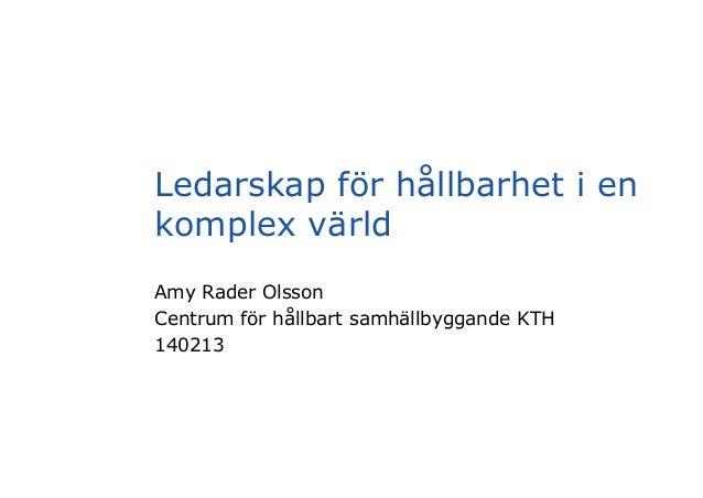 Ledarskap för hållbarhet i en komplex värld Amy Rader Olsson Centrum för hållbart samhällbyggande KTH 140213