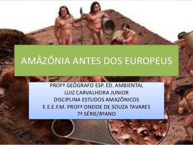 AMÂZÔNIA ANTES DOS EUROPEUS PROFº GEÓGRAFO ESP. ED. AMBIENTAL LUIZ CARVALHEIRA JUNIOR DISCIPLINA ESTUDOS AMAZÔNICOS E.E.E....