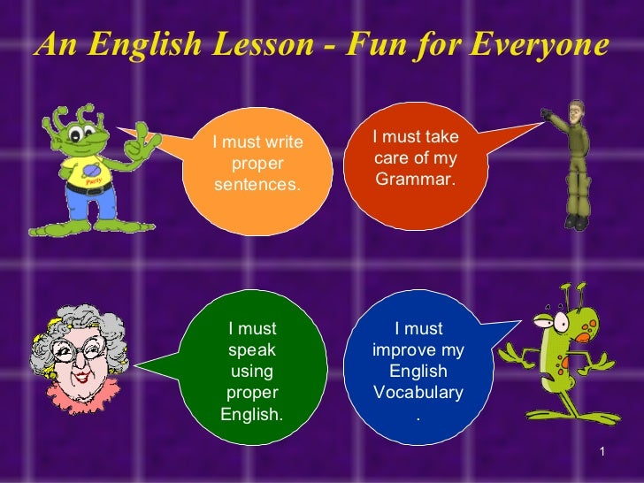An English Lesson - Fun for Everyone I must write proper sentences. I must take care of my Grammar. I must speak using pro...