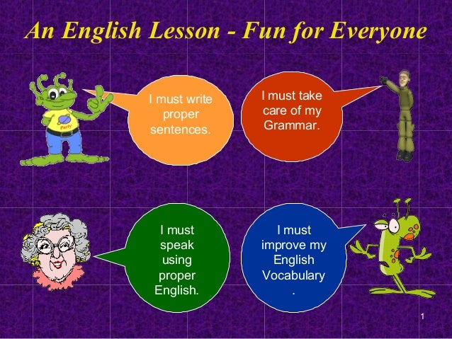 1An English Lesson - Fun for EveryoneI must writepropersentences.I must takecare of myGrammar.I mustspeakusingproperEnglis...