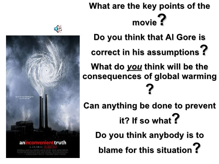 What are the key points of the movie ? Do you think that Al Gore is correct in his assumptions ? What do  you  think will ...