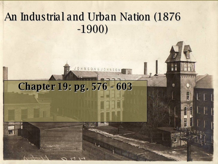 An Industrial and Urban Nation (1876 -1900) Chapter 19: pg. 576 - 603