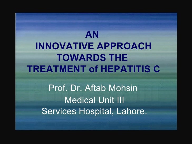 AN  INNOVATIVE APPROACH TOWARDS THE  TREATMENT of HEPATITIS C Prof. Dr. Aftab Mohsin  Medical Unit III Services Hospital, ...