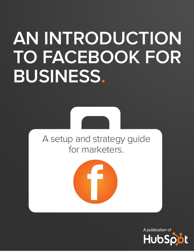 AN INTRODUCTION TO FACEBOOK FOR BUSINESS. A publication of f A setup and strategy guide for marketers.