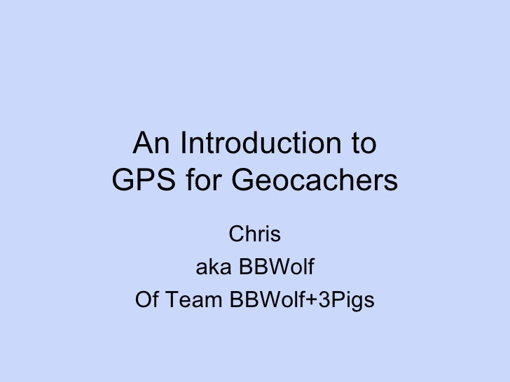 An Introduction to GPS for Geocachers Chris aka BBWolf Of Team BBWolf+3Pigs