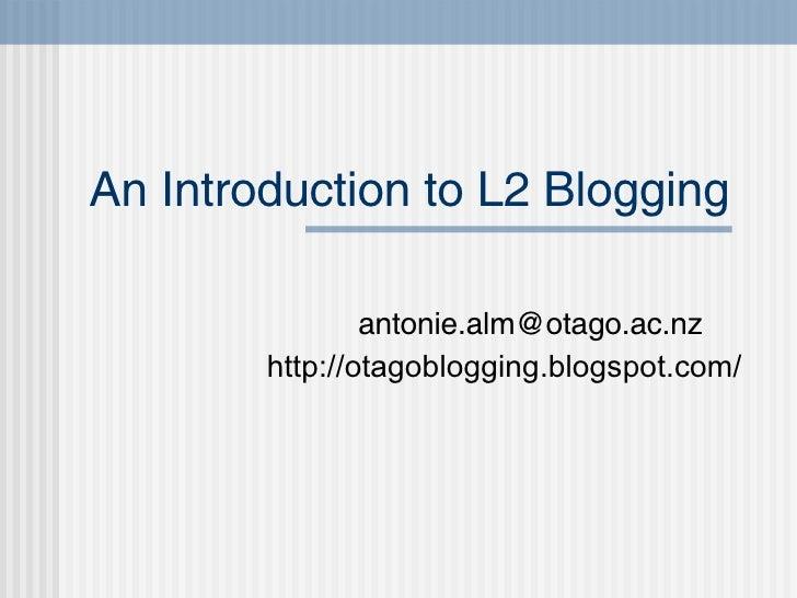 An Introduction to L2 Blogging [email_address] http://otagoblogging.blogspot.com/