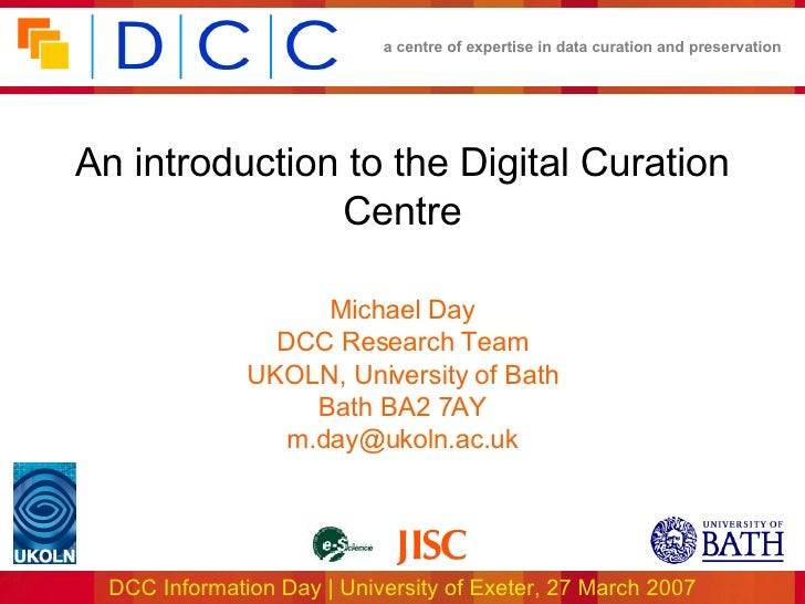 An introduction to the Digital Curation Centre Michael Day DCC Research Team UKOLN, University of Bath Bath BA2 7AY [email...