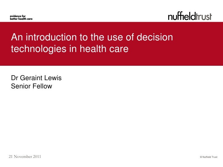An introduction to the use of decision technologies in health care Dr Geraint Lewis Senior Fellow21 November 2011         ...