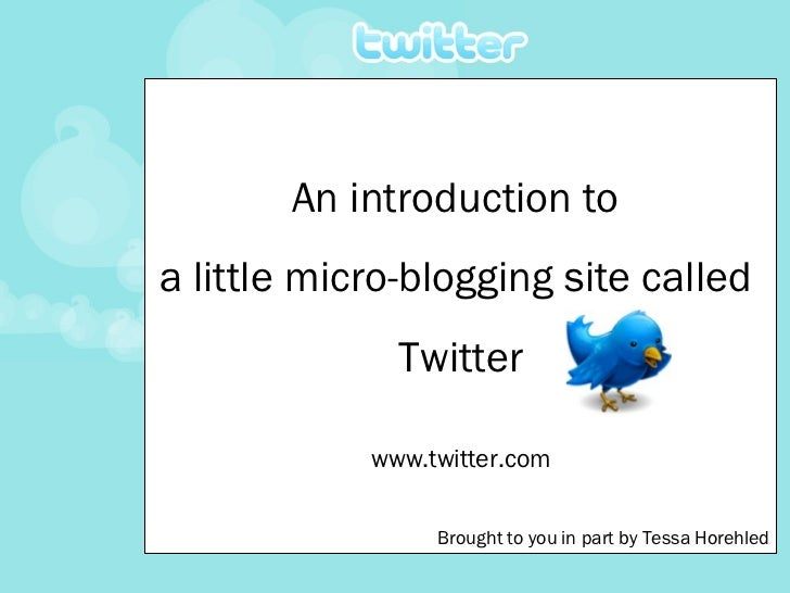 An introduction to  a little micro-blogging site called  Twitter www.twitter.com Brought to you in part by Tessa Horehled
