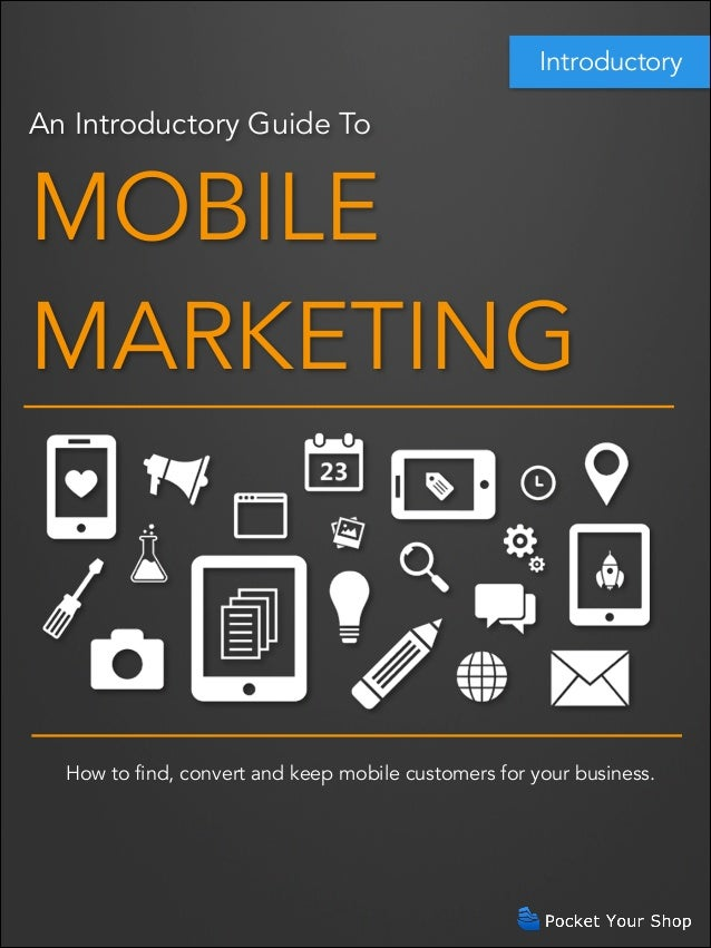 Introductory  An Introductory Guide To  MOBILE MARKETING  How to find, convert and keep mobile customers for your business...
