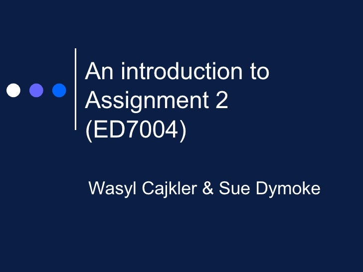 An introduction to Assignment 2 (ED7004)  Wasyl Cajkler & Sue Dymoke