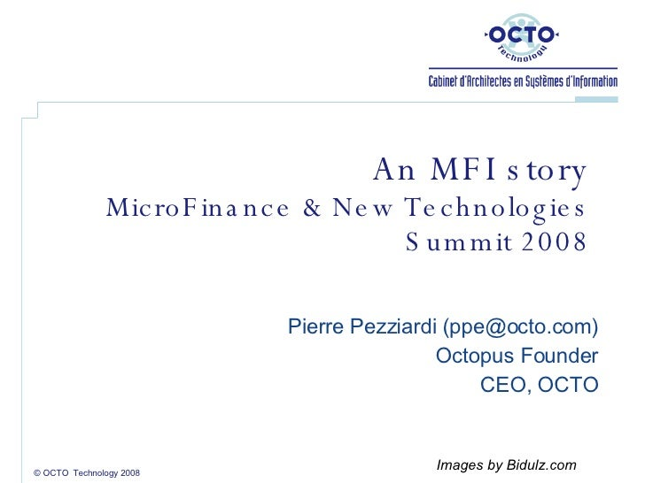 An MFI story MicroFinance & New Technologies Summit 2008 Pierre Pezziardi ( [email_address] ) Octopus Founder CEO, OCTO © ...