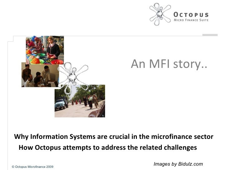 An MFI story.. Why Information Systems are crucial in the microfinance sector How Octopus attempts to address the related ...