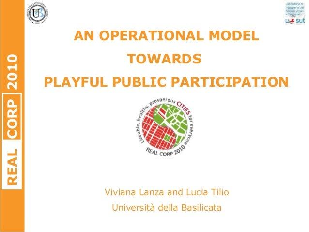 REALCORP2010 AN OPERATIONAL MODEL TOWARDS PLAYFUL PUBLIC PARTICIPATION Viviana Lanza and Lucia Tilio Università della Basi...