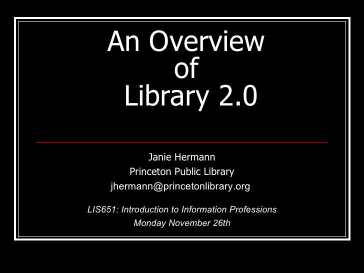An Overview  of  Library 2.0 Janie Hermann Princeton Public Library jhermann@princetonlibrary.org  LIS651: Introduction to...