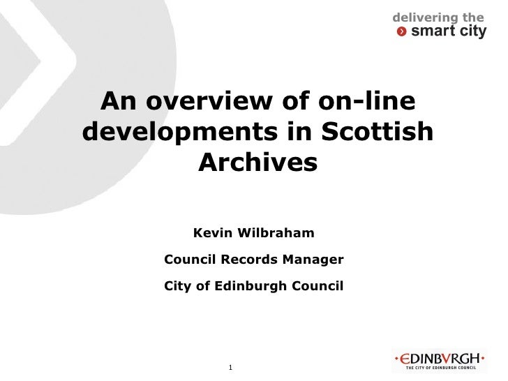 An overview of on-line developments in Scottish Archives <ul><li>Kevin Wilbraham </li></ul><ul><li>Council Records Manager...