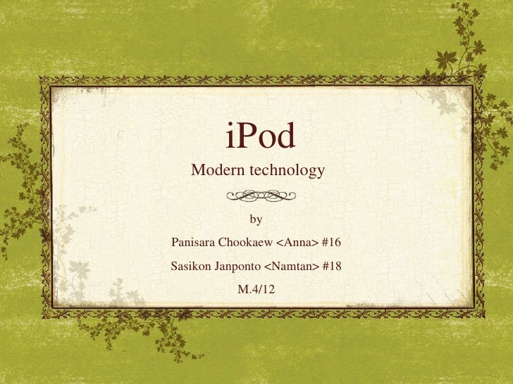 iPod Modern technology by Panisara Chookaew <Anna> #16 Sasikon Janponto <Namtan> #18 M.4/12