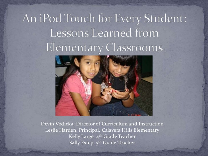 An iPod Touch for Every Student: Lessons Learned from Elementary Classrooms<br />Devin Vodicka, Director of Curriculum and...