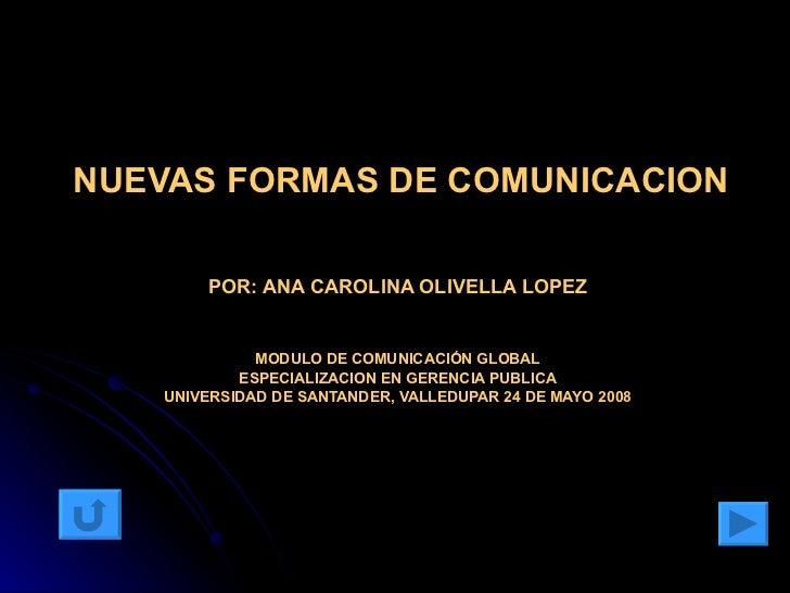 NUEVAS FORMAS DE COMUNICACION POR:   ANA CAROLINA OLIVELLA LOPEZ MODULO DE COMUNICACIÓN GLOBAL ESPECIALIZACION EN GERENCIA...
