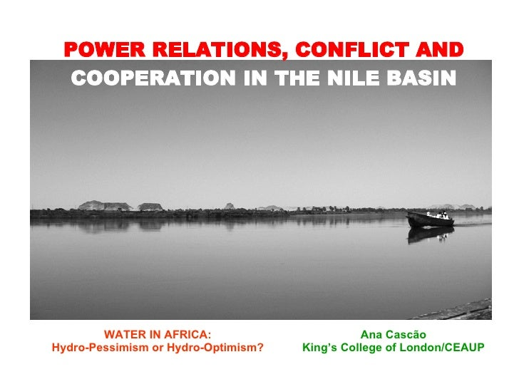 POWER RELATIONS, CONFLICT AND  COOPERATION IN THE NILE BASIN <ul><ul><li>Ana Cascão </li></ul></ul><ul><ul><li>King's Coll...
