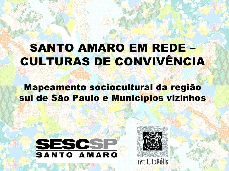 SANTO AMARO EM REDE – CULTURAS DE CONVIVÊNCIA   Mapeamento sociocultural da região sul de São Paulo e Municípios vizinhos