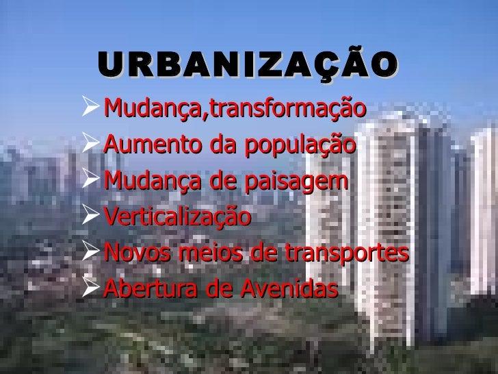 URBANIZAÇÃO <ul><li>Mudança,transformação </li></ul><ul><li>Aumento da população </li></ul><ul><li>Mudança de paisagem </l...