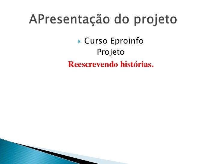 Curso Eproinfo<br />Projeto <br />Reescrevendo histórias.<br />APresentação do projeto <br />