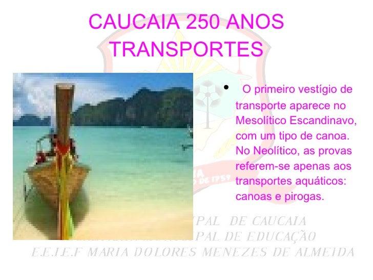 CAUCAIA 250 ANOS TRANSPORTES <ul><li>O primeiro vestígio de transporte aparece no Mesolítico Escandinavo, com um tipo de c...