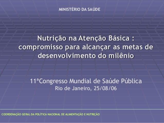 MINISTÉRIO DA SAÚDE  Nutrição na Atenção Básica :  compromisso para alcançar as metas de  desenvolvimento do milênio  11ªC...