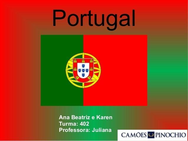 Portugal Ana Beatriz e Karen Turma: 402 Professora: Juliana