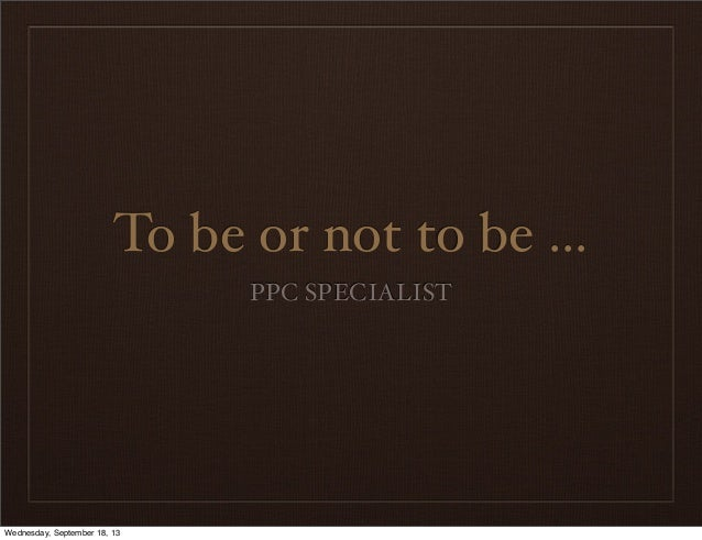 To be or not to be ... PPC SPECIALIST Wednesday, September 18, 13