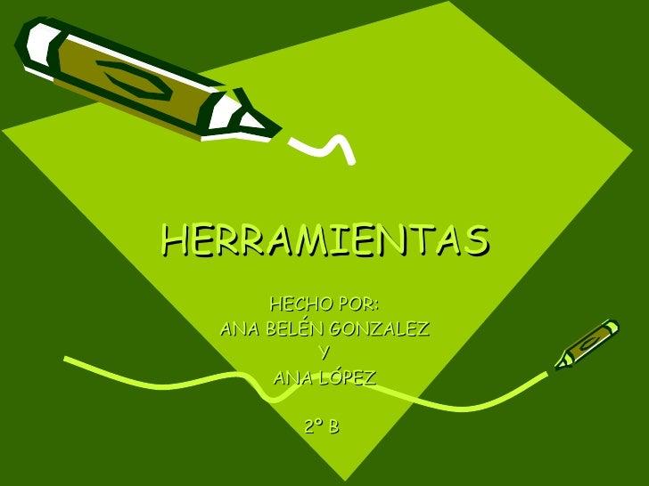HERRAMIENTAS HECHO POR: ANA BELÉN GONZALEZ Y ANA LÓPEZ 2º B