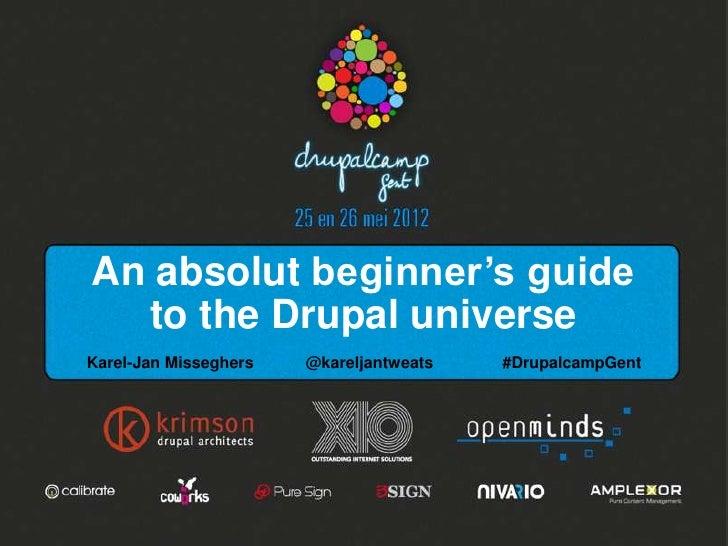 An absolut beginner's guide  to the Drupal universeKarel-Jan Misseghers   @kareljantweats   #DrupalcampGent