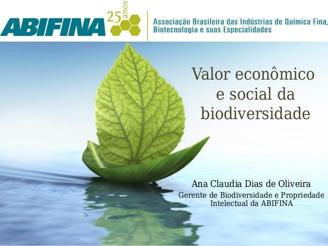 Valor econômico      e social da    biodiversidade   Ana Claudia Dias de OliveiraGerente de Biodiversidade e Propriedade  ...
