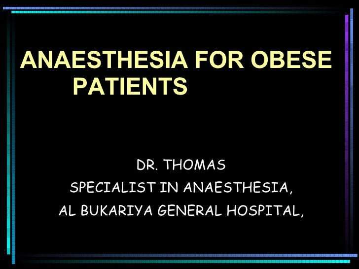 ANAESTHESIA FOR OBESE  PATIENTS DR. THOMAS SPECIALIST IN ANAESTHESIA, AL BUKARIYA GENERAL HOSPITAL,