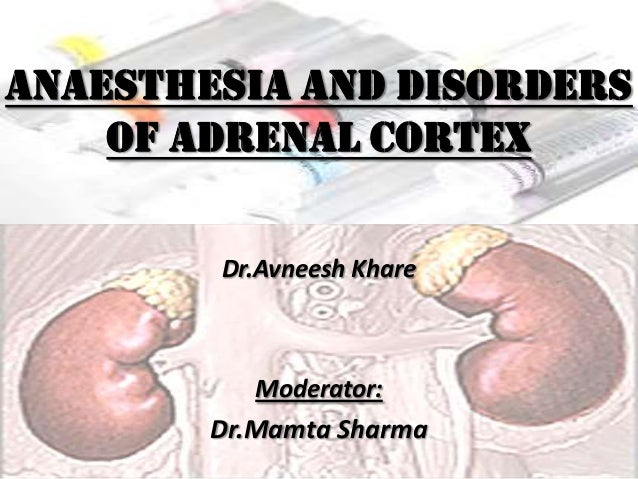 ANAESTHESIA AND DISORDERS    OF ADRENAL CORTEX        Dr.Avneesh Khare           Moderator:        Dr.Mamta Sharma