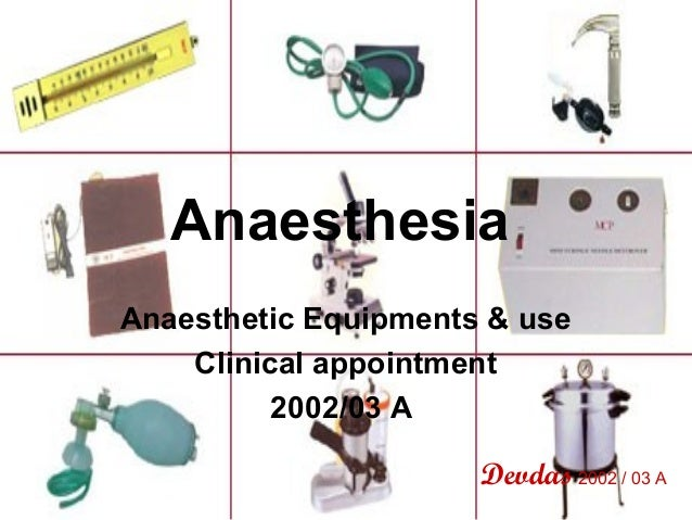 Anaesthesia Anaesthetic Equipments & use Clinical appointment 2002/03 A Devdas 2002 / 03 A