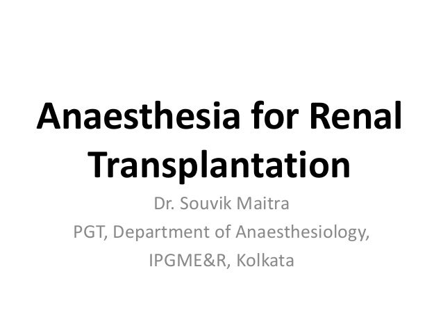 Anaesthesia for Renal  Transplantation           Dr. Souvik Maitra  PGT, Department of Anaesthesiology,          IPGME&R, ...