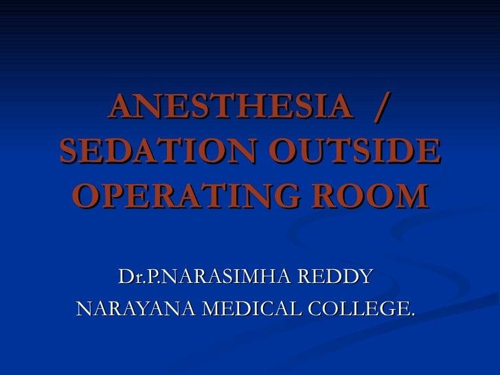 ANESTHESIA  / SEDATION OUTSIDE OPERATING ROOM Dr.P.NARASIMHA REDDY NARAYANA MEDICAL COLLEGE.
