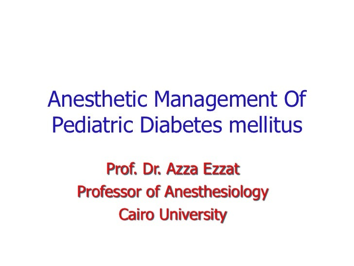 Anesthetic Management Of Pediatric Diabetes mellitus<br />Prof. Dr. AzzaEzzat<br />Professor of Anesthesiology <br />Cairo...