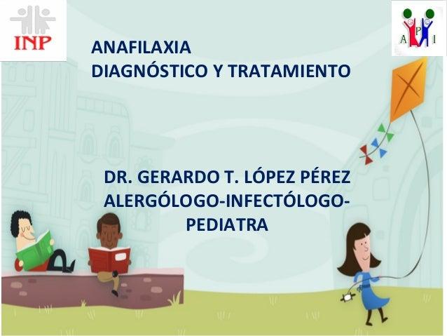 ANAFILAXIA DIAGNÓSTICO Y TRATAMIENTO DR. GERARDO T. LÓPEZ PÉREZ ALERGÓLOGO-INFECTÓLOGO- PEDIATRA