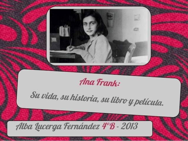 Ana Frank:Su vida, su historia, su libro y película.Alba Lucerga Fernández 4ºB - 2013